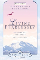 Living Fearlessly: Bringing Out Your Inner Soul Strength by Paramahansa Yogananda