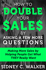 How to Double Your Sales by Asking a Few More Questions by Sales Coach Sidney C. Walker