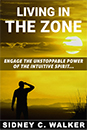 LIVING IN THE ZONE - Engage the Unstoppable Power of the Intuitive Spirit by Sidney C. Walker